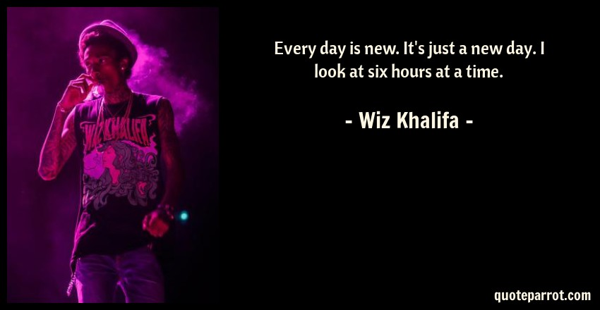 Wiz Khalifa Quote: Every day is new. It's just a new day. I look at six hours at a time.