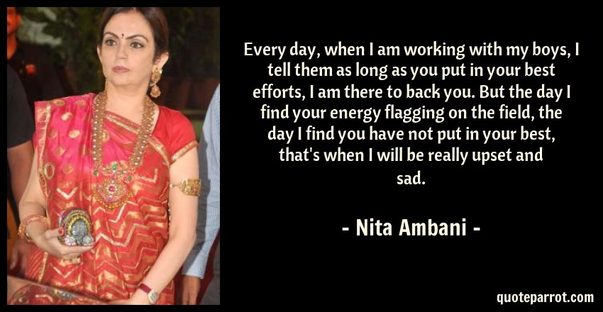 Nita Ambani Quote: Every day, when I am working with my boys, I tell them as long as you put in your best efforts, I am there to back you. But the day I find your energy flagging on the field, the day I find you have not put in your best, that's when I will be really upset and sad.