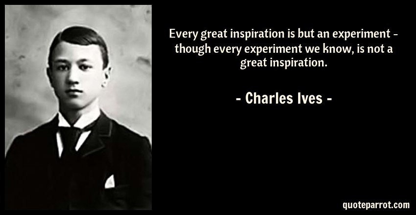 Charles Ives Quote: Every great inspiration is but an experiment - though every experiment we know, is not a great inspiration.