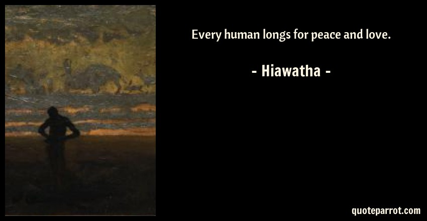 Hiawatha Quote: Every human longs for peace and love.