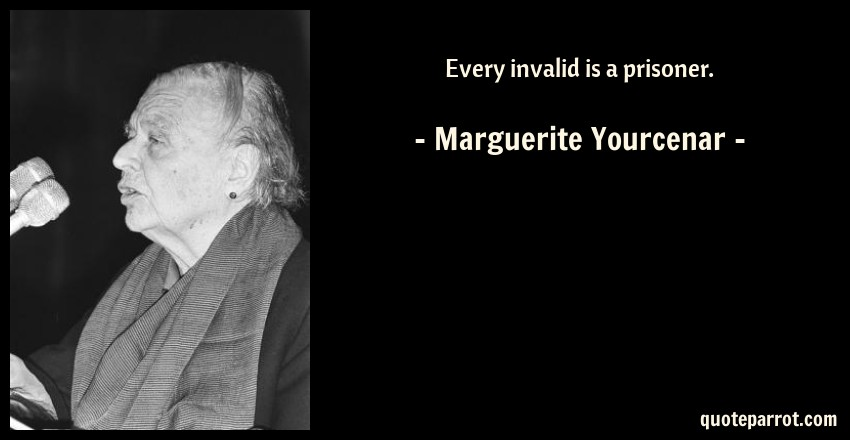 Marguerite Yourcenar Quote: Every invalid is a prisoner.