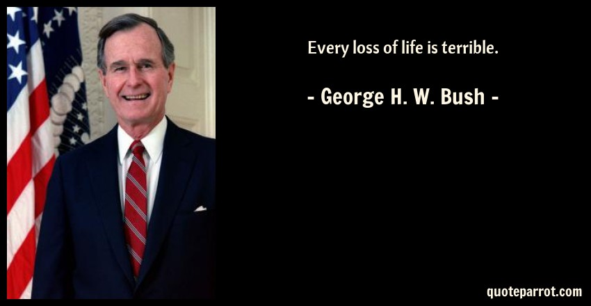 Every Loss Of Life Is Terrible By George H W Bush Quoteparrot