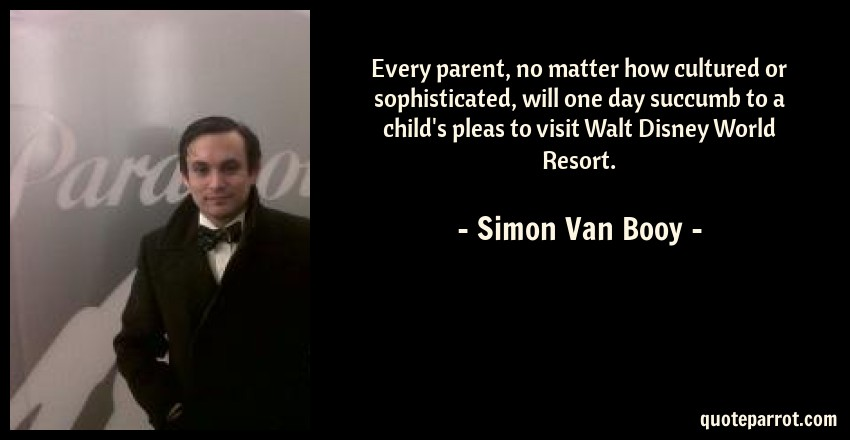 Simon Van Booy Quote: Every parent, no matter how cultured or sophisticated, will one day succumb to a child's pleas to visit Walt Disney World Resort.