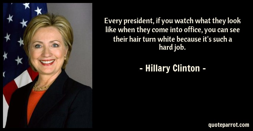 Hillary Clinton Quote: Every president, if you watch what they look like when they come into office, you can see their hair turn white because it's such a hard job.