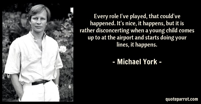Michael York Quote: Every role I've played, that could've happened. It's nice, it happens, but it is rather disconcerting when a young child comes up to at the airport and starts doing your lines, it happens.
