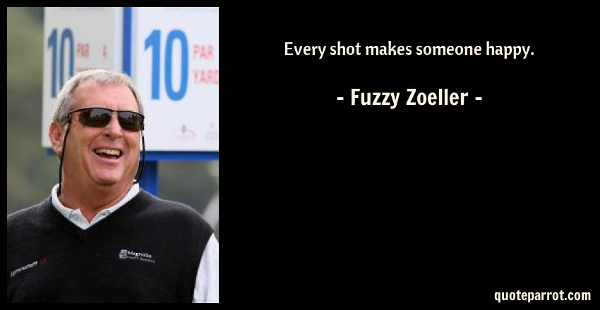Fuzzy Zoeller Quote: Every shot makes someone happy.