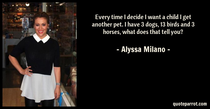 Alyssa Milano Quote: Every time I decide I want a child I get another pet. I have 3 dogs, 13 birds and 3 horses, what does that tell you?