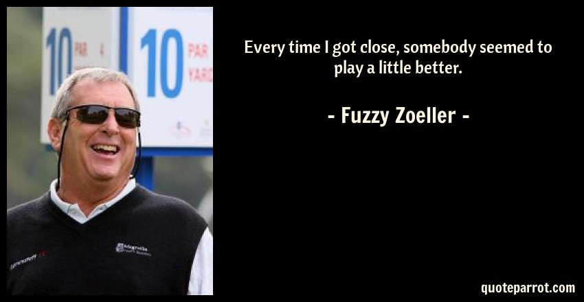 Fuzzy Zoeller Quote: Every time I got close, somebody seemed to play a little better.
