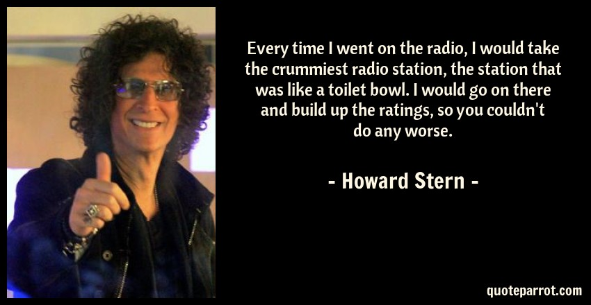 Howard Stern Quote: Every time I went on the radio, I would take the crummiest radio station, the station that was like a toilet bowl. I would go on there and build up the ratings, so you couldn't do any worse.
