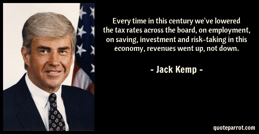 Jack Kemp Quote: Every time in this century we've lowered the tax rates across the board, on employment, on saving, investment and risk-taking in this economy, revenues went up, not down.