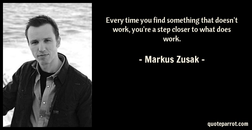 Markus Zusak Quote: Every time you find something that doesn't work, you're a step closer to what does work.
