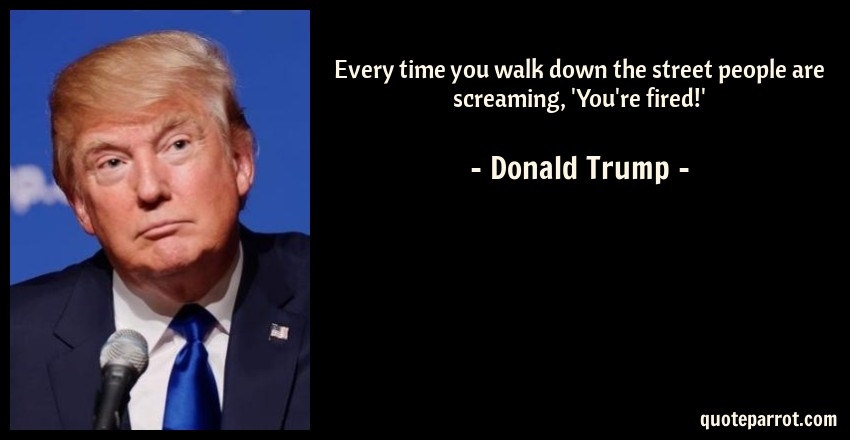 Donald Trump Quote: Every time you walk down the street people are screaming, 'You're fired!'