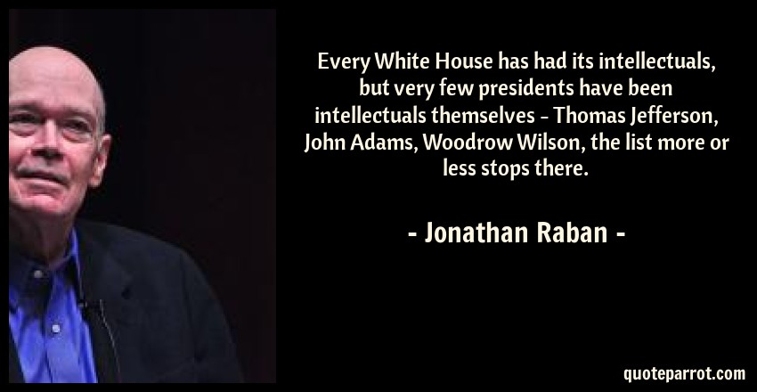 Jonathan Raban Quote: Every White House has had its intellectuals, but very few presidents have been intellectuals themselves - Thomas Jefferson, John Adams, Woodrow Wilson, the list more or less stops there.
