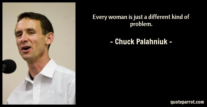 Chuck Palahniuk Quote: Every woman is just a different kind of problem.