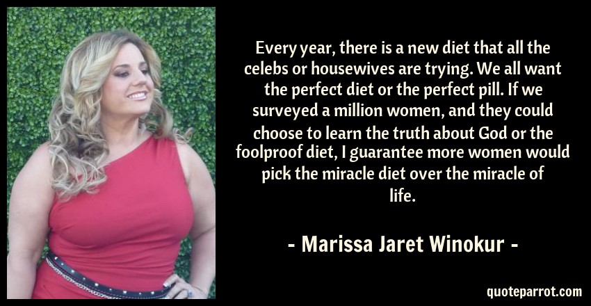 Marissa Jaret Winokur Quote: Every year, there is a new diet that all the celebs or housewives are trying. We all want the perfect diet or the perfect pill. If we surveyed a million women, and they could choose to learn the truth about God or the foolproof diet, I guarantee more women would pick the miracle diet over the miracle of life.