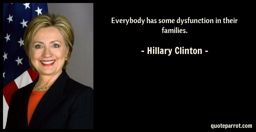 Hillary Clinton Quote: Everybody has some dysfunction in their families.