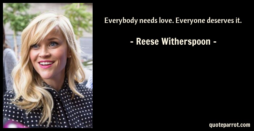 Reese Witherspoon Quote: Everybody needs love. Everyone deserves it.
