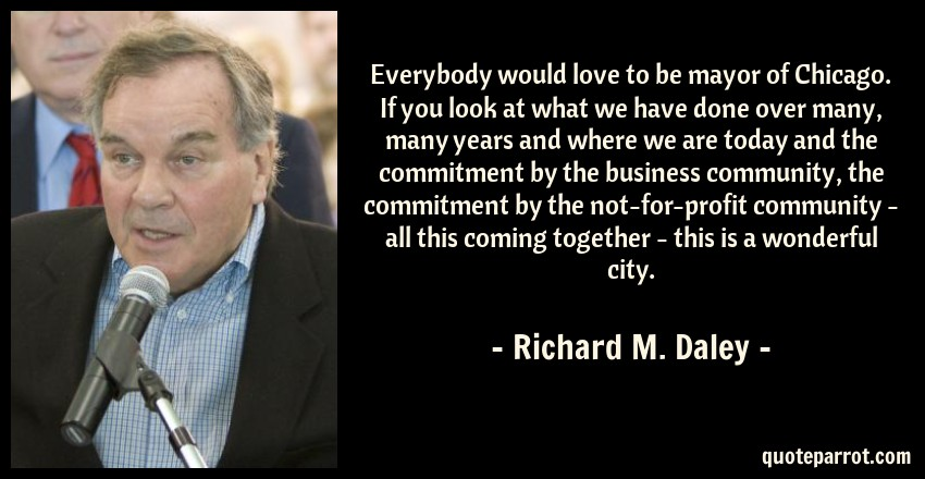 Richard M. Daley Quote: Everybody would love to be mayor of Chicago. If you look at what we have done over many, many years and where we are today and the commitment by the business community, the commitment by the not-for-profit community - all this coming together - this is a wonderful city.