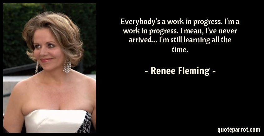 Renee Fleming Quote: Everybody's a work in progress. I'm a work in progress. I mean, I've never arrived... I'm still learning all the time.