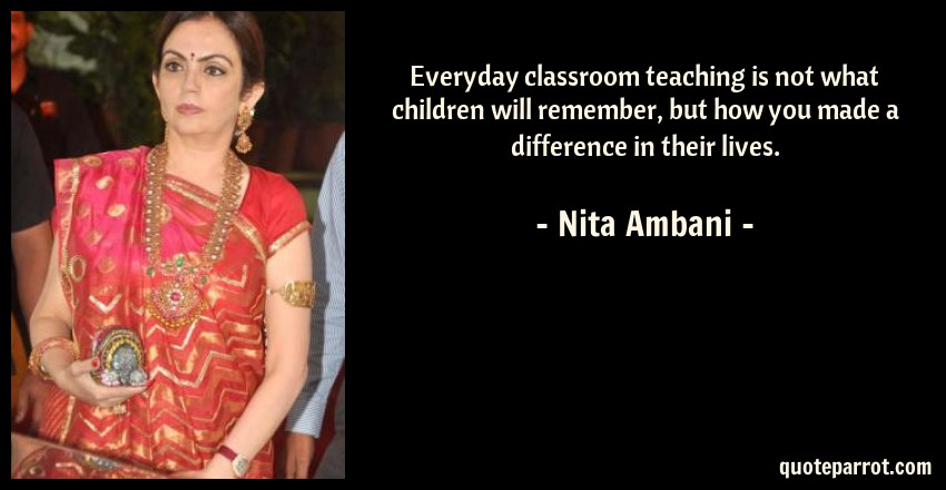 Nita Ambani Quote: Everyday classroom teaching is not what children will remember, but how you made a difference in their lives.