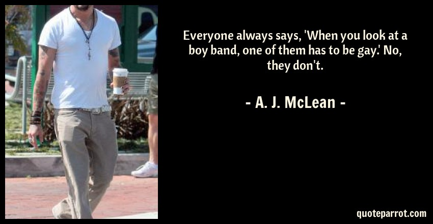 A. J. McLean Quote: Everyone always says, 'When you look at a boy band, one of them has to be gay.' No, they don't.