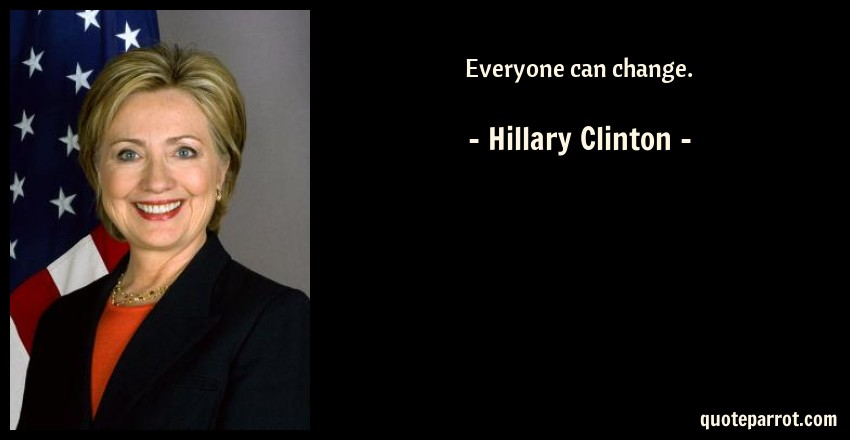 Hillary Clinton Quote: Everyone can change.