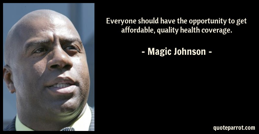 Magic Johnson Quote: Everyone should have the opportunity to get affordable, quality health coverage.