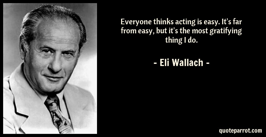 Eli Wallach Quote: Everyone thinks acting is easy. It's far from easy, but it's the most gratifying thing I do.