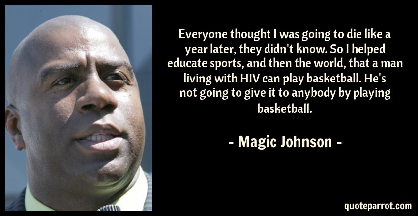 Magic Johnson Quote: Everyone thought I was going to die like a year later, they didn't know. So I helped educate sports, and then the world, that a man living with HIV can play basketball. He's not going to give it to anybody by playing basketball.