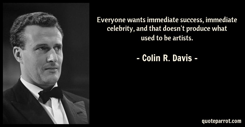 Colin R. Davis Quote: Everyone wants immediate success, immediate celebrity, and that doesn't produce what used to be artists.