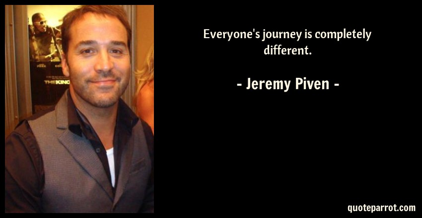 Jeremy Piven Quote: Everyone's journey is completely different.