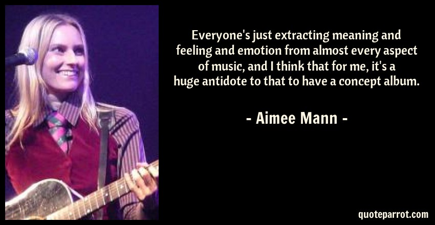 Aimee Mann Quote: Everyone's just extracting meaning and feeling and emotion from almost every aspect of music, and I think that for me, it's a huge antidote to that to have a concept album.