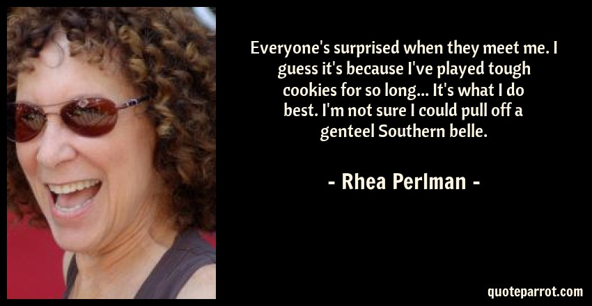 Rhea Perlman Quote: Everyone's surprised when they meet me. I guess it's because I've played tough cookies for so long... It's what I do best. I'm not sure I could pull off a genteel Southern belle.