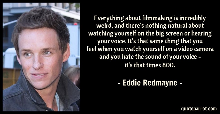 Eddie Redmayne Quote: Everything about filmmaking is incredibly weird, and there's nothing natural about watching yourself on the big screen or hearing your voice. It's that same thing that you feel when you watch yourself on a video camera and you hate the sound of your voice - it's that times 800.