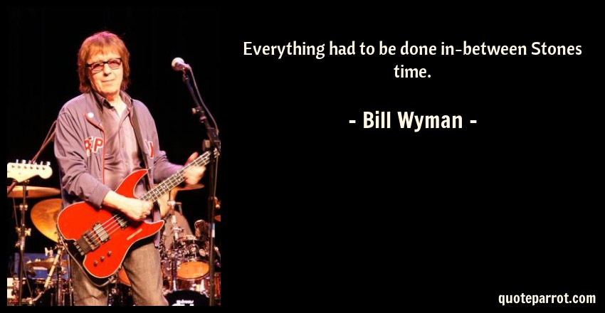 Bill Wyman Quote: Everything had to be done in-between Stones time.