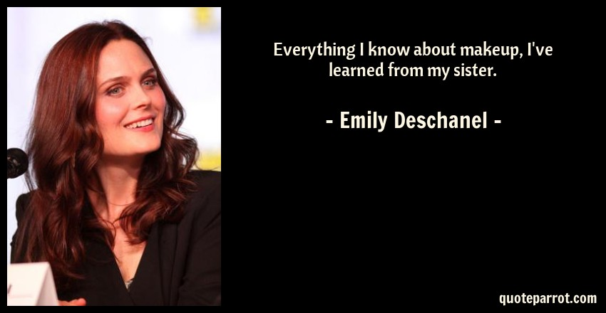Emily Deschanel Quote: Everything I know about makeup, I've learned from my sister.