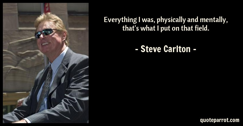 Steve Carlton Quote: Everything I was, physically and mentally, that's what I put on that field.