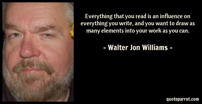 Walter Jon Williams Quote: Everything that you read is an influence on everything you write, and you want to draw as many elements into your work as you can.