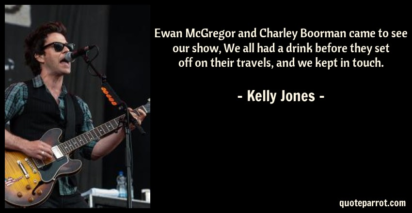 Kelly Jones Quote: Ewan McGregor and Charley Boorman came to see our show, We all had a drink before they set off on their travels, and we kept in touch.