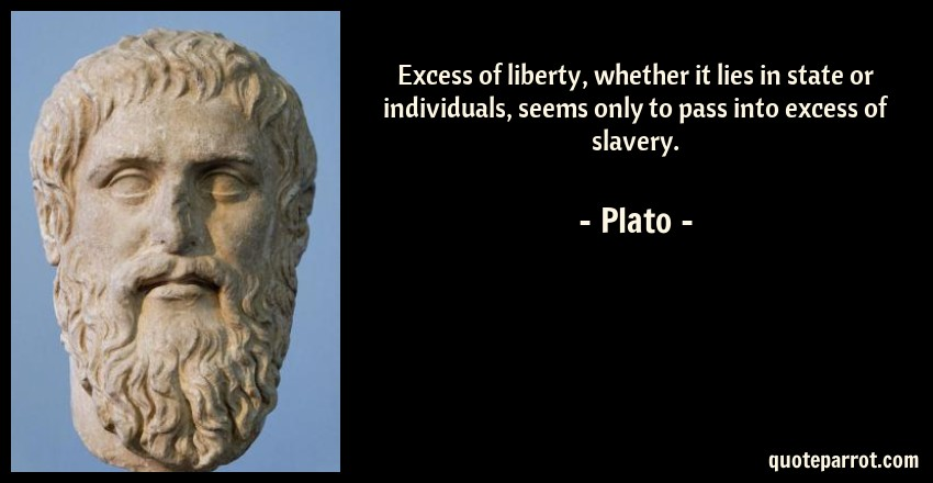 Plato Quote: Excess of liberty, whether it lies in state or individuals, seems only to pass into excess of slavery.