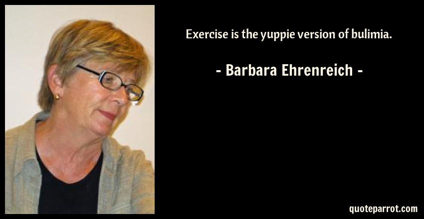 Barbara Ehrenreich Quote: Exercise is the yuppie version of bulimia.