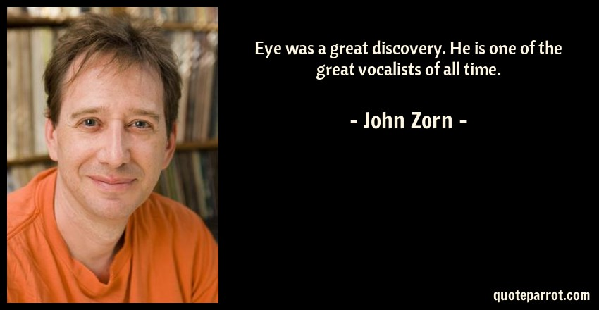 John Zorn Quote: Eye was a great discovery. He is one of the great vocalists of all time.