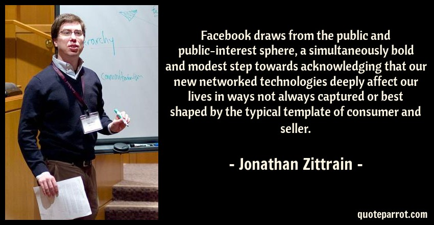 Jonathan Zittrain Quote: Facebook draws from the public and public-interest sphere, a simultaneously bold and modest step towards acknowledging that our new networked technologies deeply affect our lives in ways not always captured or best shaped by the typical template of consumer and seller.