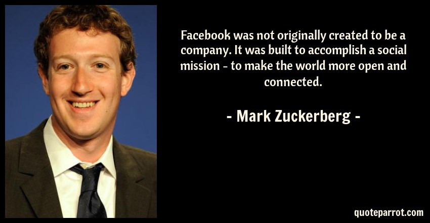 Mark Zuckerberg Quote: Facebook was not originally created to be a company. It was built to accomplish a social mission - to make the world more open and connected.