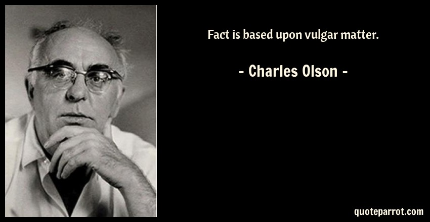 Charles Olson Quote: Fact is based upon vulgar matter.