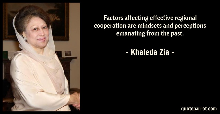 Khaleda Zia Quote: Factors affecting effective regional cooperation are mindsets and perceptions emanating from the past.