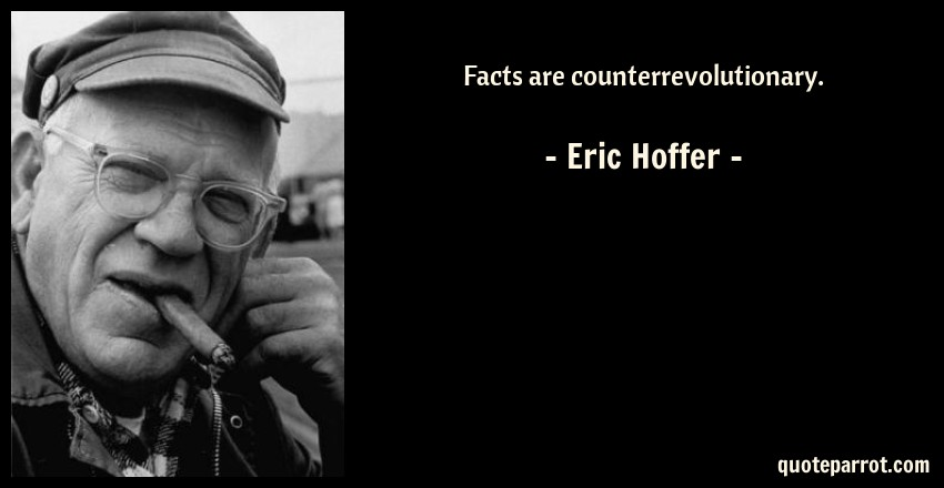 Eric Hoffer Quote: Facts are counterrevolutionary.