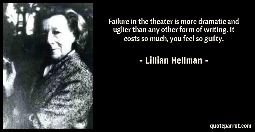 Lillian Hellman Quote: Failure in the theater is more dramatic and uglier than any other form of writing. It costs so much, you feel so guilty.