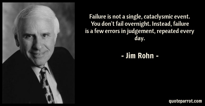 Jim Rohn Quote: Failure is not a single, cataclysmic event. You don't fail overnight. Instead, failure is a few errors in judgement, repeated every day.