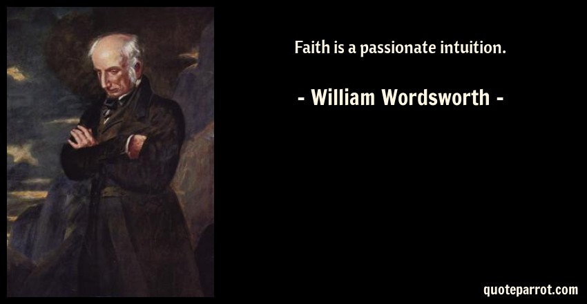 William Wordsworth Quote: Faith is a passionate intuition.